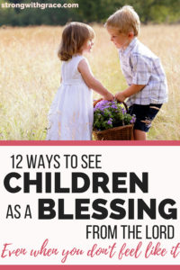 12 Ways To See Children As A Blessing From The Lord (Even When You Don't Feel Like It)
