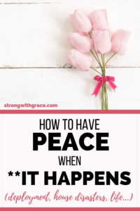 How To Have Peace When **It Happens (deployment, house disasters, life…)