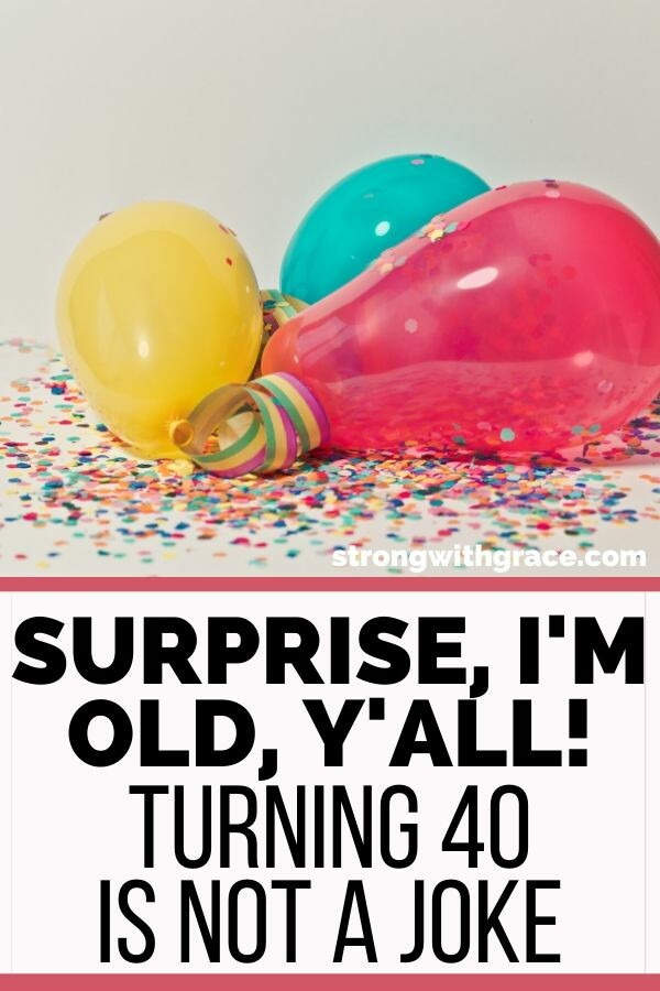 Surprise, I'm Old, Y'all! (Turning 40 Is Not A Joke)